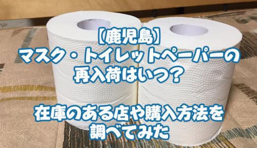 【鹿児島】マスク・トイレットペーパーの再入荷はいつ?在庫のある店や購入方法を調べてみた