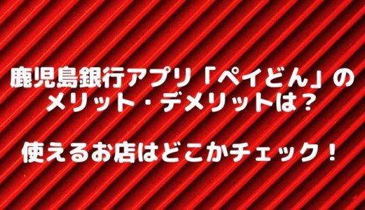 鹿児島銀行アプリ「ペイどん」のメリット・デメリットは?使えるお店はどこかチェック!